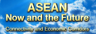 ASEAN Now and the Future -Connectivity and Economic Corridors-